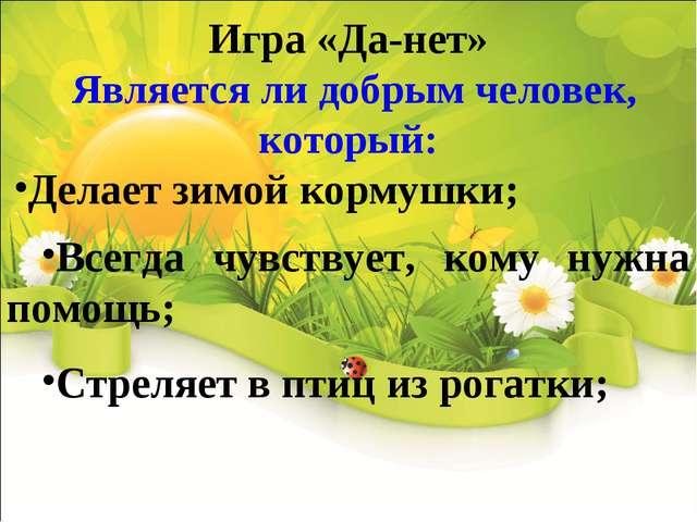 Игра «Да-нет» Является ли добрым человек, который: Делает зимой кормушки; В...