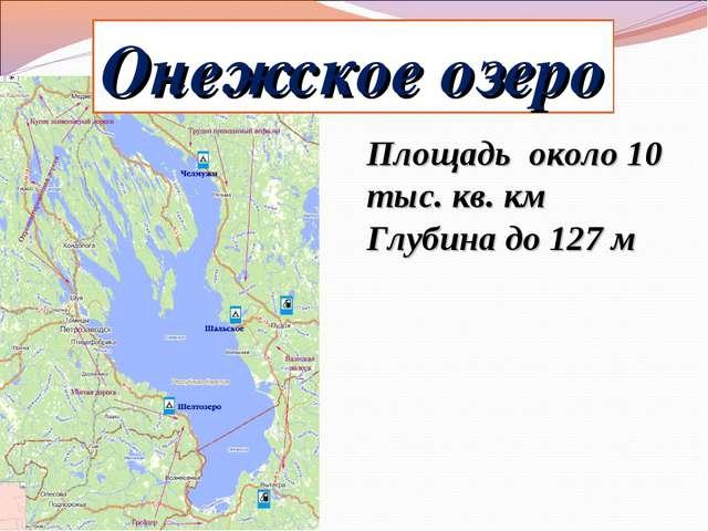 Онежское озеро Площадь около 10 тыс. кв. км Глубина до 127 м