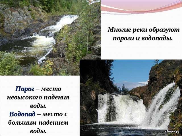 Порог – место невысокого падения воды. Водопад – место с большим падением вод...