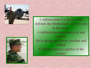 A militaryman is a person who defends the Motherland. He services in the army
