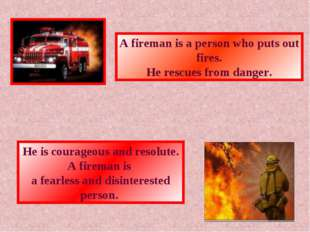 A fireman is a person who puts out fires. He rescues from danger. He is coura
