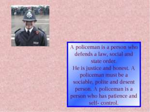 A policeman is a person who defends a law, social and state order. He is just