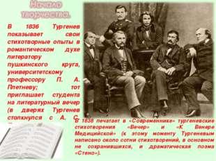 В 1836 Тургенев показывает свои стихотворные опыты в романтическом духе литер