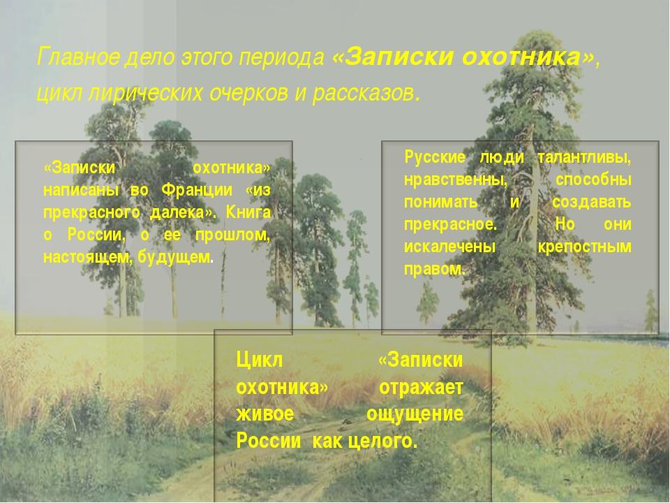 Главное дело этого периода «Записки охотника», цикл лирических очерков и расс...