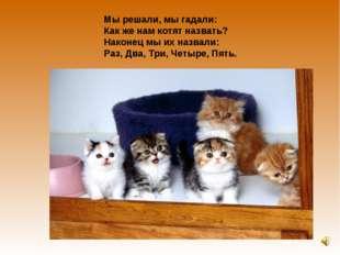 Мы решали, мы гадали: Как же нам котят назвать? Наконец мы их назвали: Раз, Д