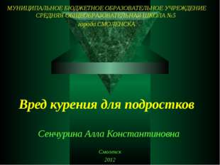 Вред курения для подростков Сенчурина Алла Константиновна Смоленск 2012 МУНИЦ
