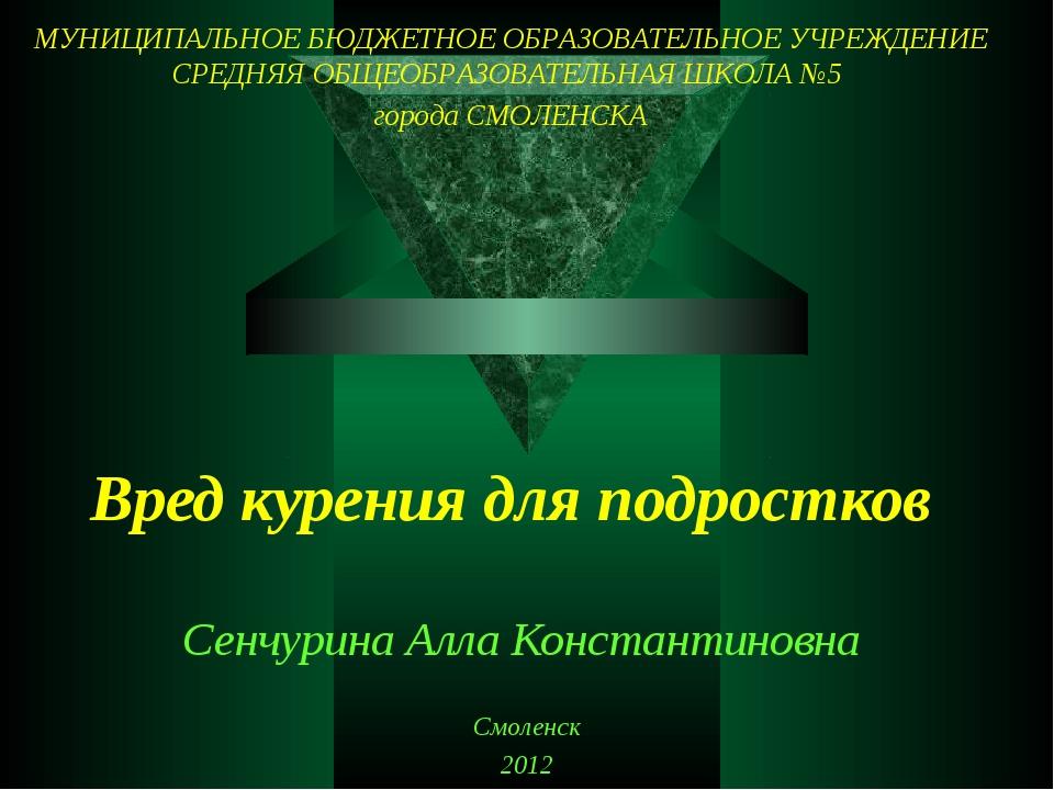 Вред курения для подростков Сенчурина Алла Константиновна Смоленск 2012 МУНИЦ...