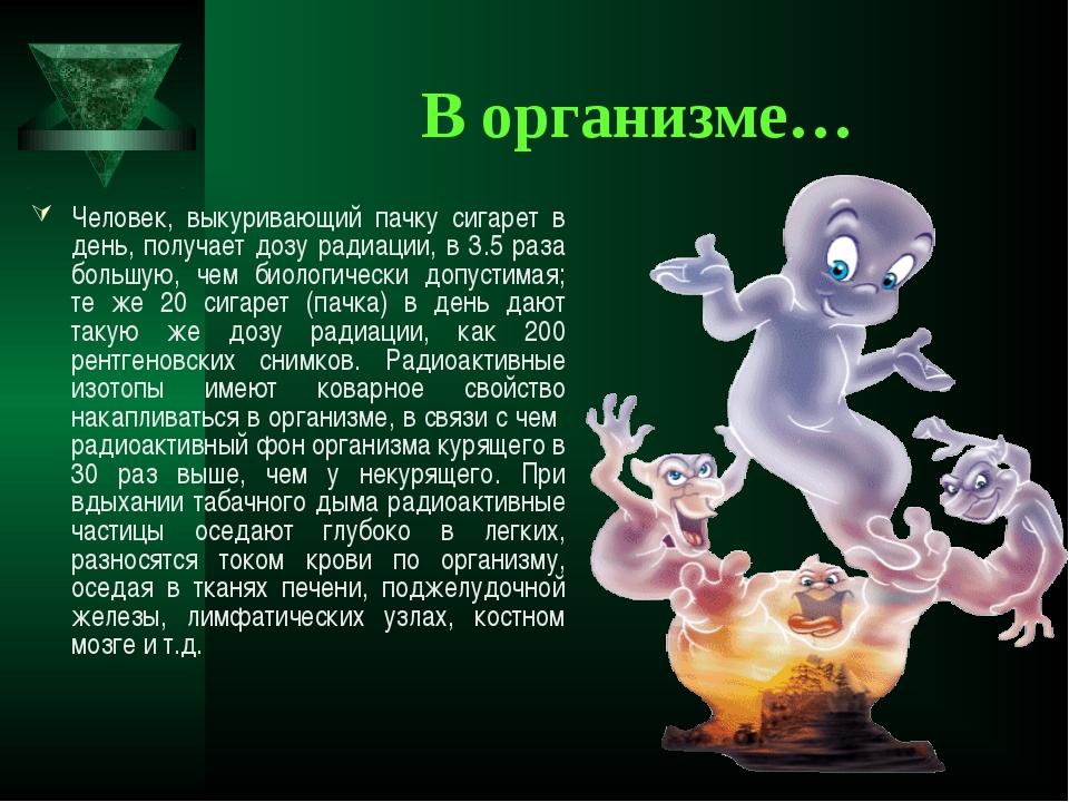 В организме… Человек, выкуривающий пачку сигарет в день, получает дозу радиац...