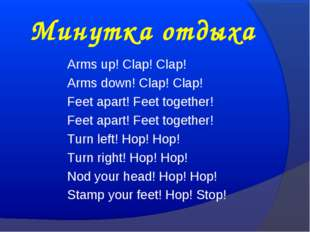Минутка отдыха Arms up! Clap! Clap! Arms down! Clap! Clap! Feet apart! Feet t