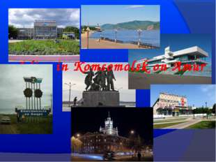 I live in Komsomolsk on Amur