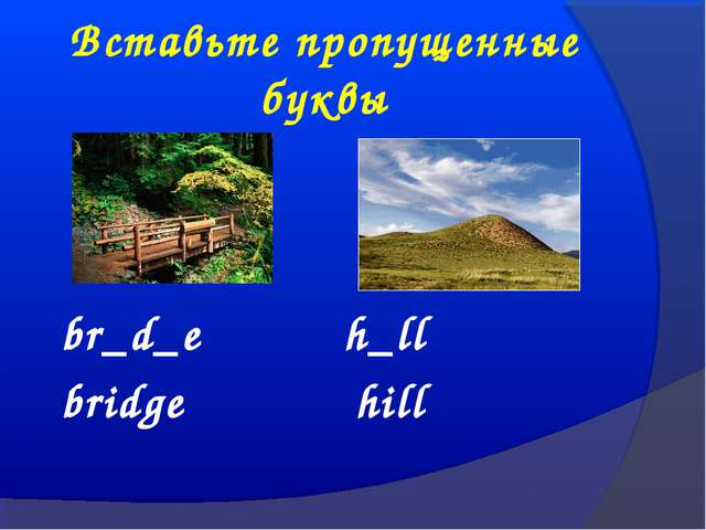 Вставьте пропущенные буквы br_d_e h_ll bridge hill