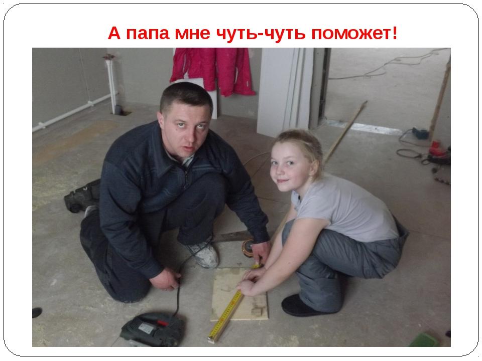 А папа мне чуть-чуть поможет!
