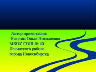 Автор презентации: Исакова Ольга Николаевна МБОУ СОШ № 40 Ленинского района