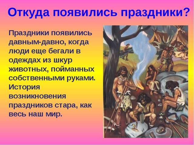Откуда появились праздники? Праздники появились давным-давно, когда люди еще...
