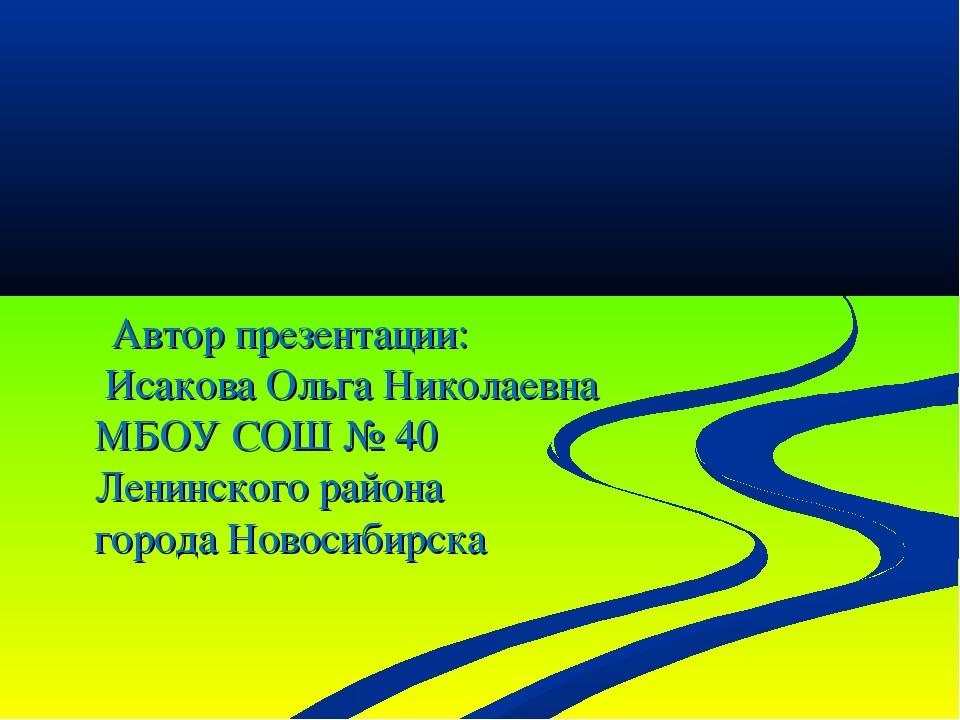 Автор презентации: Исакова Ольга Николаевна МБОУ СОШ № 40 Ленинского района...
