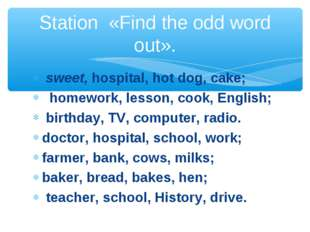 sweet, hospital, hot dog, cake;   homework, lesson, cook, English;  birthday