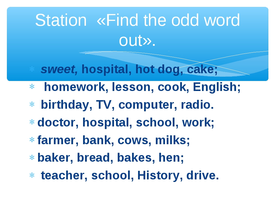sweet, hospital, hot dog, cake;   homework, lesson, cook, English;  birthday...
