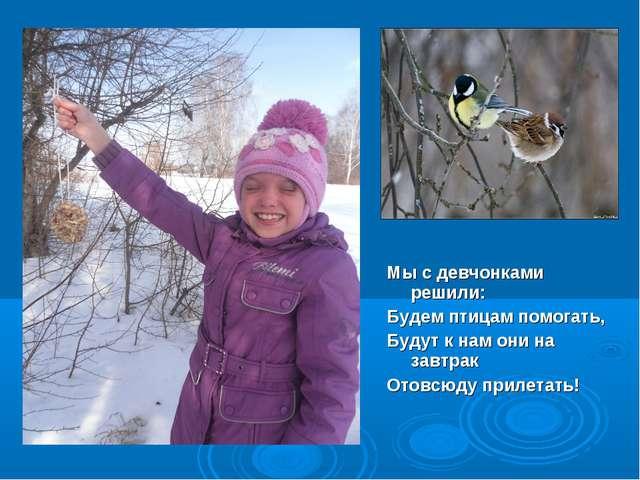 Мы с девчонками решили: Будем птицам помогать, Будут к нам они на завтрак От...