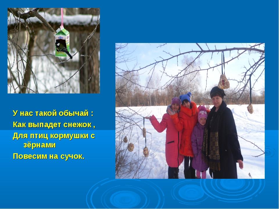 У нас такой обычай : Как выпадет снежок , Для птиц кормушки с зёрнами Повесим...