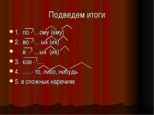 Подведем итоги 1. по - …ому (ему) 2. во - … ых (их) в - …ых (их) 3. кое - ….