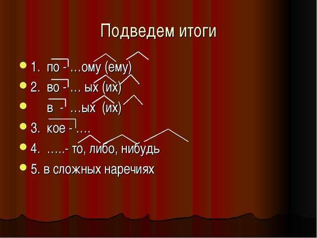Подведем итоги 1. по - …ому (ему) 2. во - … ых (их) в - …ых (их) 3. кое - …....