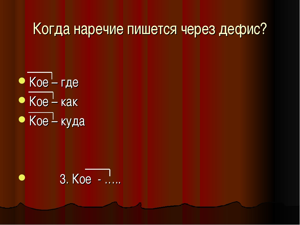 Когда наречие пишется через дефис? Кое – где Кое – как Кое – куда 3. Кое - …..