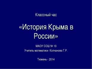 Классный час «История Крыма в России» МАОУ СОШ № 13 Учитель математики Колчан