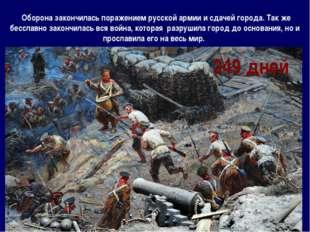 Оборона закончилась поражением русской армии и сдачей города. Так же бесслав