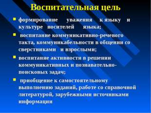 Воспитательная цель формирование уважения к языку и культуре носителей языка;