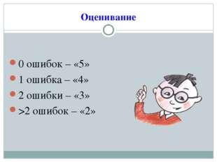 Оценивание 0 ошибок – «5» 1 ошибка – «4» 2 ошибки – «3» >2 ошибок – «2»