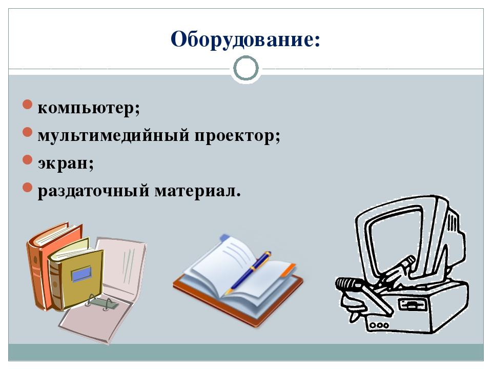 Оборудование: компьютер; мультимедийный проектор; экран; раздаточный материал.