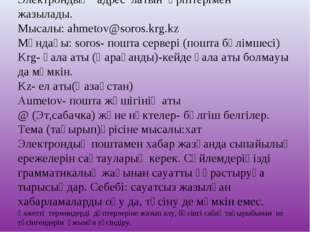 Электрондық адрес латын әріптерімен жазылады. Мысалы:ahmetov@soros.krg.kz Мұ