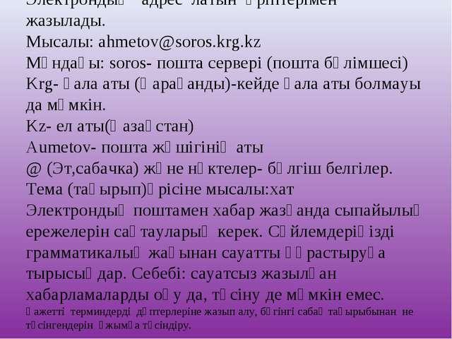 Электрондық адрес латын әріптерімен жазылады. Мысалы:ahmetov@soros.krg.kz Мұ...