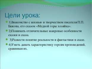 Цели урока: 1)Знакомство с жизнью и творчеством писателя П.П. Бажова, его ска