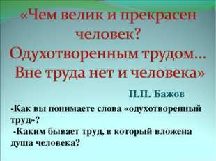 П.П. Бажов -Как вы понимаете слова «одухотворенный труд»? -Каким бывает труд,