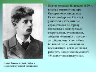 Павел Бажов в годы учебы в Пермской духовной семинарии Бажов родился 28 январ
