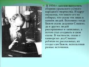 Бажов за работой В 1934 г. затеяли выпустить сборник уральского устного народ