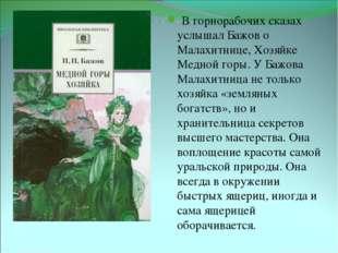 В горнорабочих сказах услышал Бажов о Малахитнице, Хозяйке Медной горы. У Ба