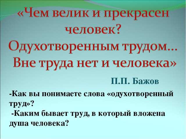 П.П. Бажов -Как вы понимаете слова «одухотворенный труд»? -Каким бывает труд,...