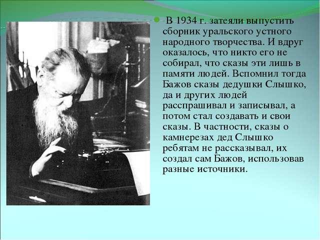 Бажов за работой В 1934 г. затеяли выпустить сборник уральского устного народ...