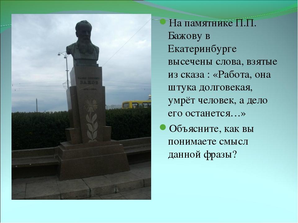 На памятнике П.П. Бажову в Екатеринбурге высечены слова, взятые из сказа : «Р...