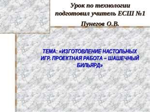 Урок по технологии подготовил учитель ЕСШ №1 Пунегов О.В. ТЕМА: «ИЗГОТОВЛЕНИЕ