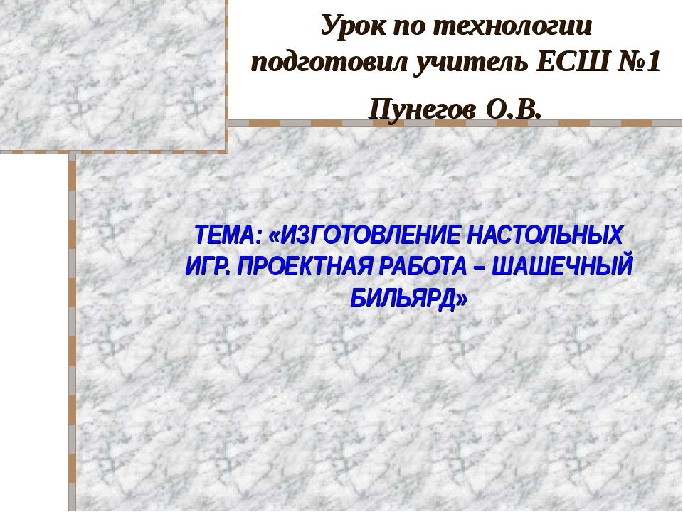Урок по технологии подготовил учитель ЕСШ №1 Пунегов О.В. ТЕМА: «ИЗГОТОВЛЕНИЕ...