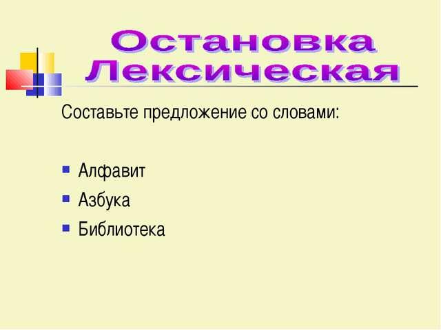Составьте предложение со словами: Алфавит Азбука Библиотека