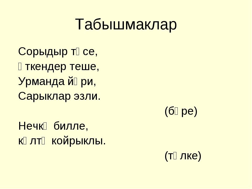 Табышмаклар Сорыдыр төсе, Үткендер теше, Урманда йөри, Сарыклар эзли. (бүре)...