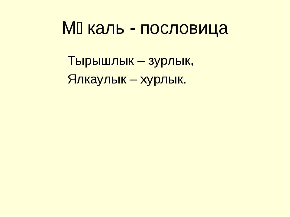 Мәкаль - пословица Тырышлык – зурлык, Ялкаулык – хурлык.