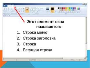Этот элемент окна называется: Строка меню Строка заголовка Строка Бегущая стр