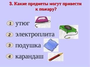 3. Какие предметы могут привести к пожару? 2 4 утюг электроплита подушка кара