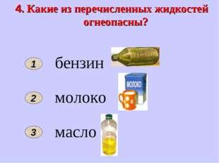 4. Какие из перечисленных жидкостей огнеопасны? 1 2 бензин молоко масло 3