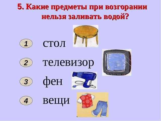 5. Какие предметы при возгорании нельзя заливать водой? 2 1 стол телевизор фе...